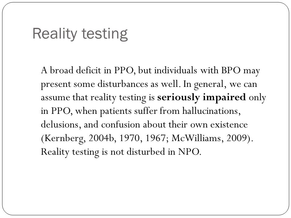 Reality testing A broad deficit in PPO, but individuals with BPO may present some disturbances as well. In general, we can assume that reality testing