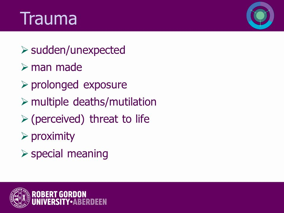 Trauma  sudden/unexpected  man made  prolonged exposure  multiple deaths/mutilation  (perceived) threat to life  proximity  special meaning