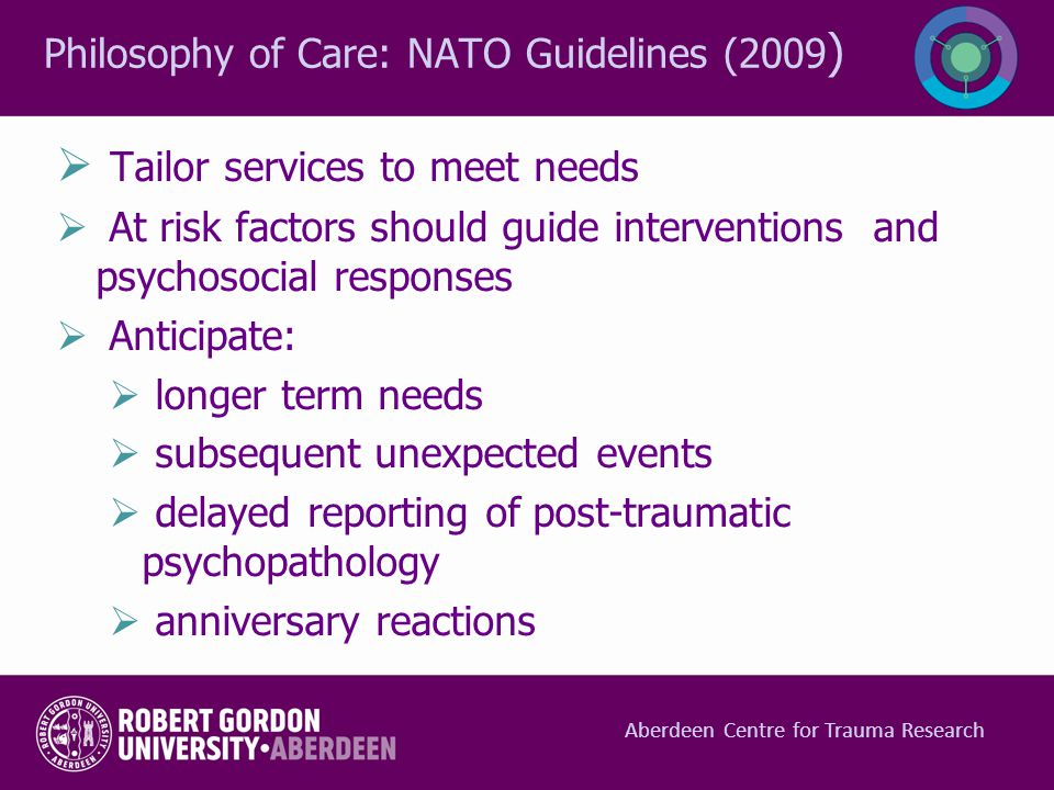 Philosophy of Care: NATO Guidelines (2009 )  Tailor services to meet needs  At risk factors should guide interventions and psychosocial responses 