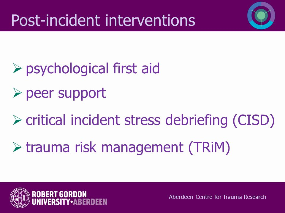  peer support  critical incident stress debriefing (CISD)  trauma risk management (TRiM) Post-incident interventions  psychological first aid Aber