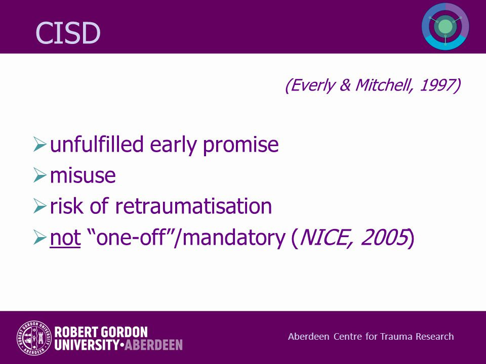 "CISD (Everly & Mitchell, 1997)  unfulfilled early promise  misuse  risk of retraumatisation  not ""one-off""/mandatory (NICE, 2005) Aberdeen Centre"