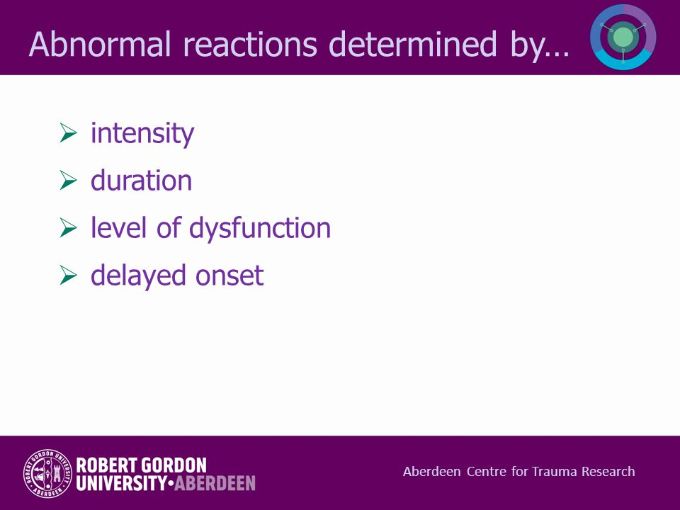  intensity  duration  level of dysfunction  delayed onset Abnormal reactions determined by… Aberdeen Centre for Trauma Research