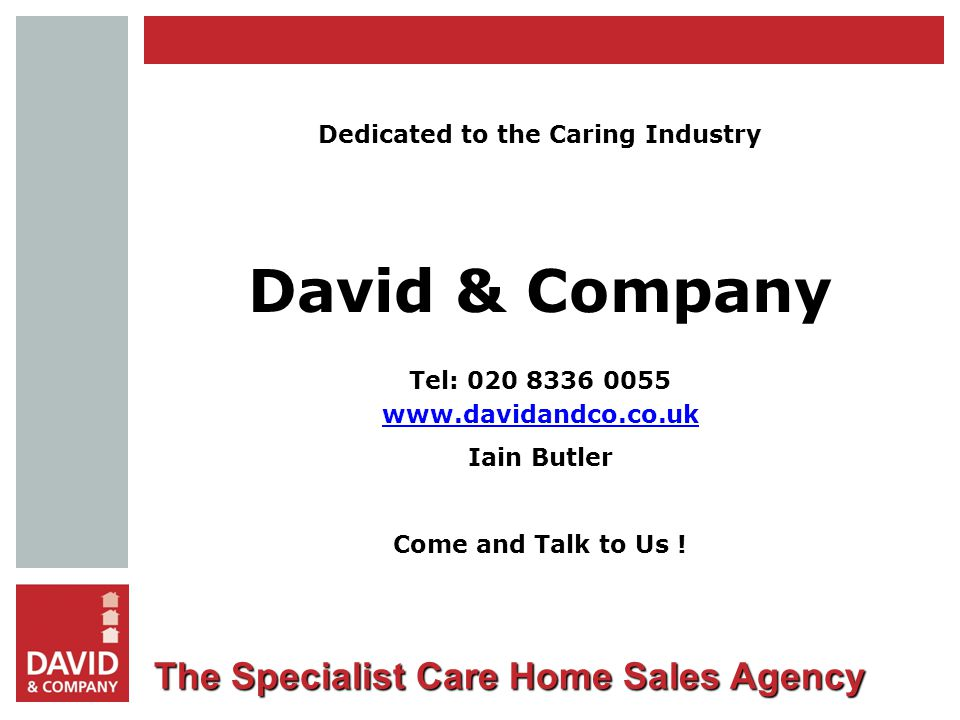 The Specialist Care Home Sales Agency Dedicated to the Caring Industry David & Company Tel: Iain Butler Come and Talk to Us !