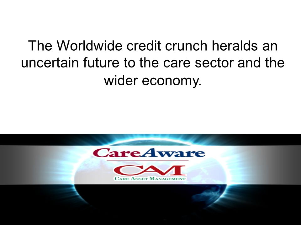 The Worldwide credit crunch heralds an uncertain future to the care sector and the wider economy.