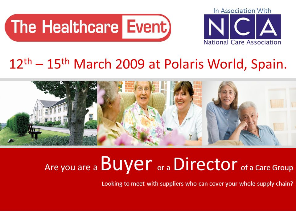 12 th – 15 th March 2009 at Polaris World, Spain. In Association With Are you are a Buyer or a Director of a Care Group Looking to meet with suppliers