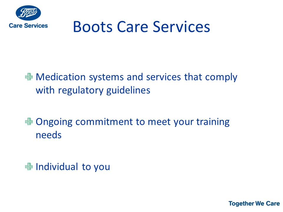 Boots Care Services Medication systems and services that comply with regulatory guidelines Ongoing commitment to meet your training needs Individual to you