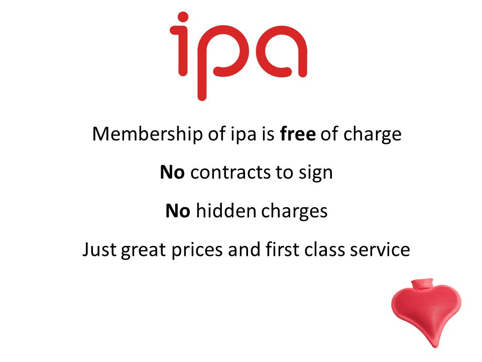 Membership of ipa is free of charge No contracts to sign No hidden charges Just great prices and first class service