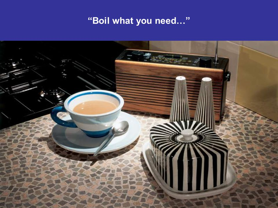 Boil what you need Boil what you need…