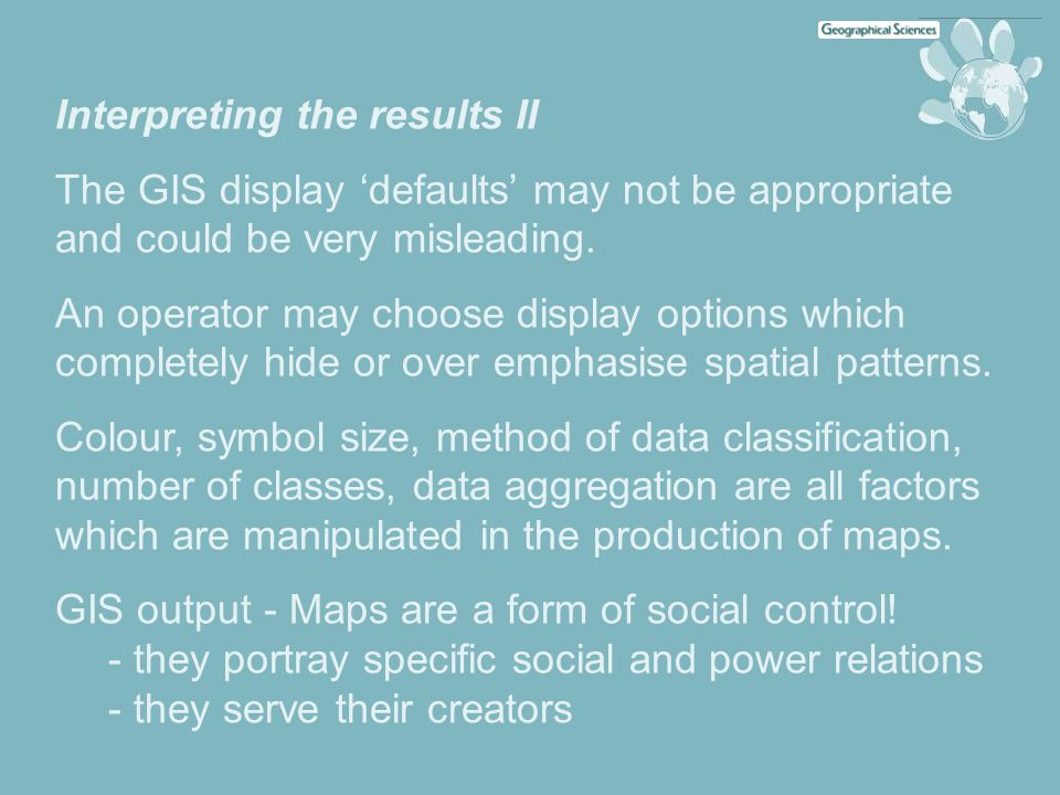 Interpreting the results II The GIS display 'defaults' may not be appropriate and could be very misleading. An operator may choose display options whi