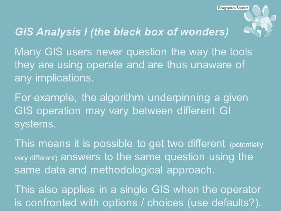 GIS Analysis I (the black box of wonders) Many GIS users never question the way the tools they are using operate and are thus unaware of any implicati