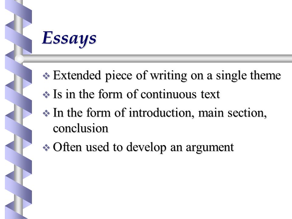 Essays  Extended piece of writing on a single theme  Is in the form of continuous text  In the form of introduction, main section, conclusion  Often used to develop an argument