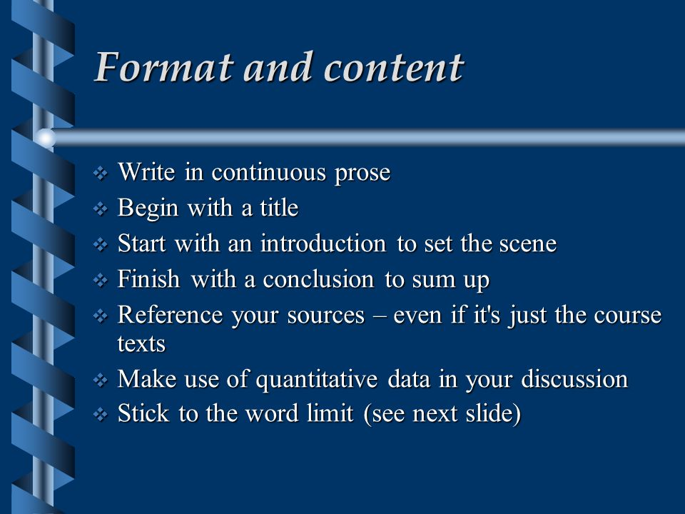 Format and content  Write in continuous prose  Begin with a title  Start with an introduction to set the scene  Finish with a conclusion to sum up  Reference your sources – even if it s just the course texts  Make use of quantitative data in your discussion  Stick to the word limit (see next slide)‏