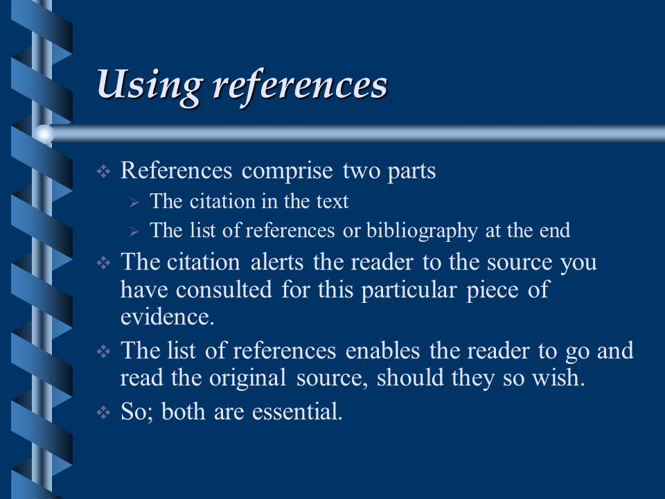 Using references  References comprise two parts  The citation in the text  The list of references or bibliography at the end  The citation alerts the reader to the source you have consulted for this particular piece of evidence.