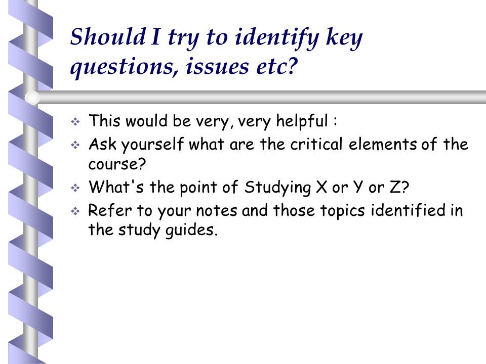 Should I try to identify key questions, issues etc?   This would be very, very helpful :   Ask yourself what are the critical elements of the cour