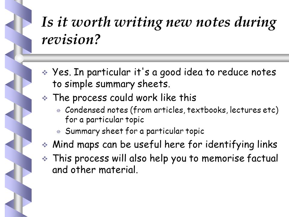 Is it worth writing new notes during revision?   Yes. In particular it's a good idea to reduce notes to simple summary sheets.   The process could