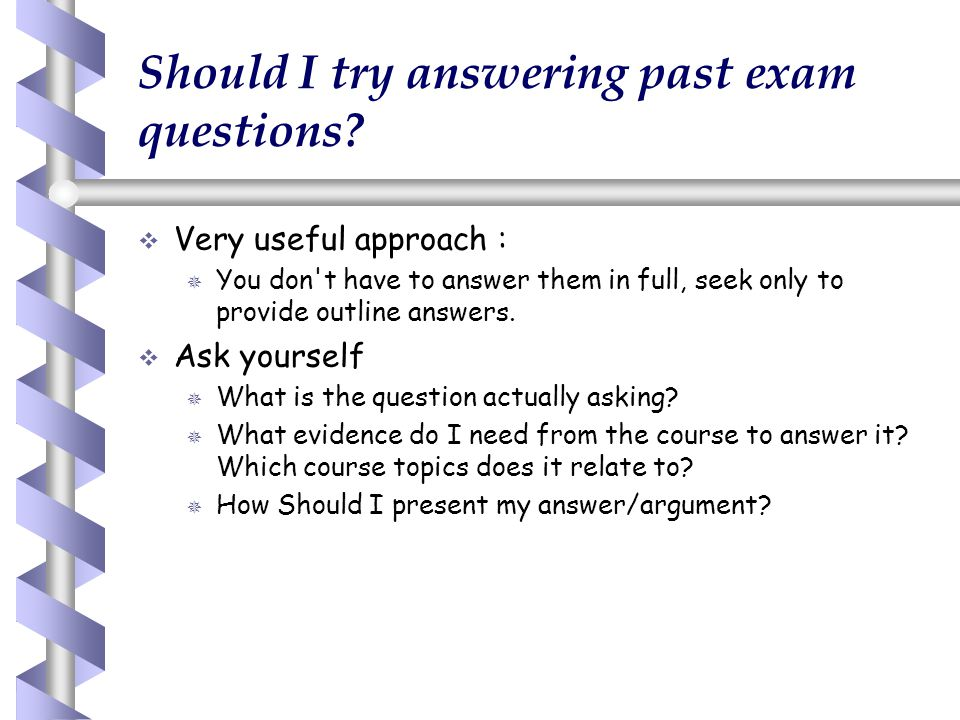 Should I try answering past exam questions?   Very useful approach :   You don't have to answer them in full, seek only to provide outline answers