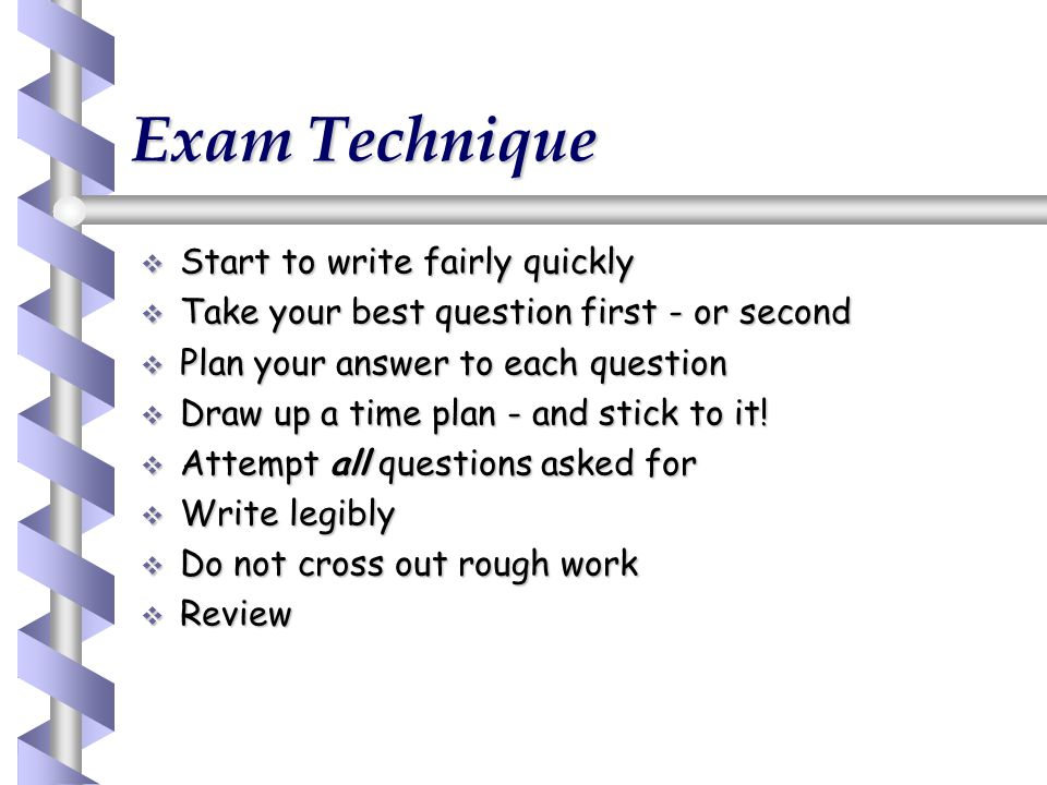  Start to write fairly quickly  Take your best question first - or second  Plan your answer to each question  Draw up a time plan - and stick to i