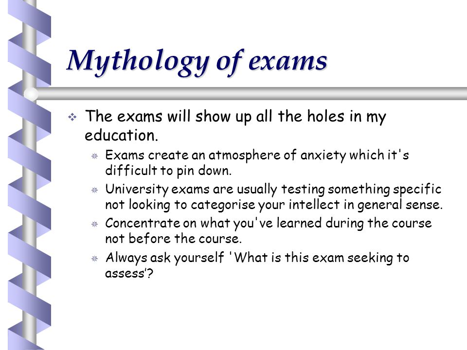 Mythology of exams   The exams will show up all the holes in my education.   Exams create an atmosphere of anxiety which it's difficult to pin dow
