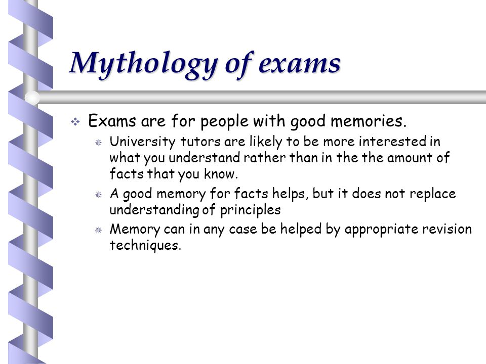 Mythology of exams   Exams are for people with good memories.   University tutors are likely to be more interested in what you understand rather t