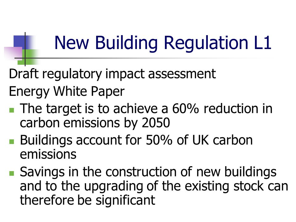 New Building Regulation L1 Draft regulatory impact assessment Energy White Paper The target is to achieve a 60% reduction in carbon emissions by 2050 Buildings account for 50% of UK carbon emissions Savings in the construction of new buildings and to the upgrading of the existing stock can therefore be significant