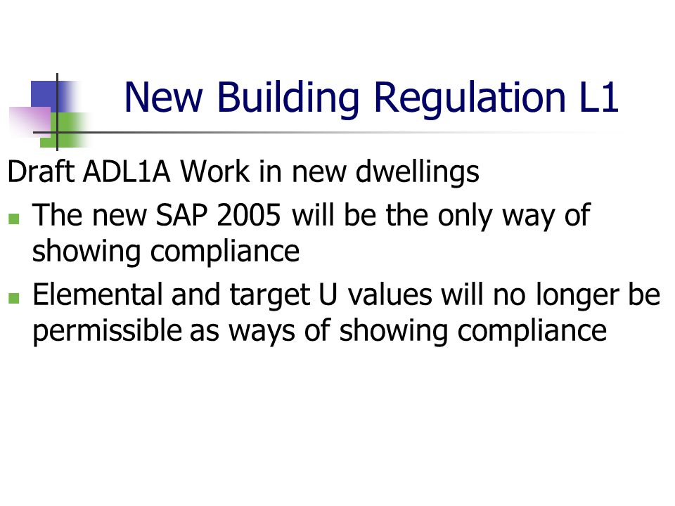 New Building Regulation L1 Draft ADL1A Work in new dwellings The new SAP 2005 will be the only way of showing compliance Elemental and target U values