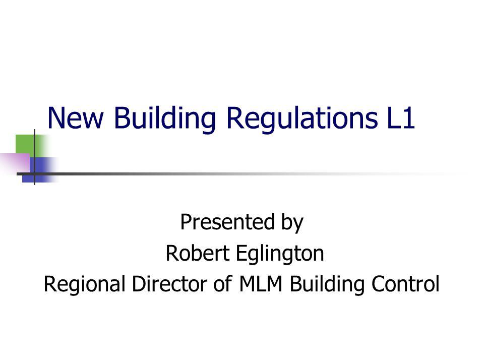 New Building Regulations L1 Presented by Robert Eglington Regional Director of MLM Building Control