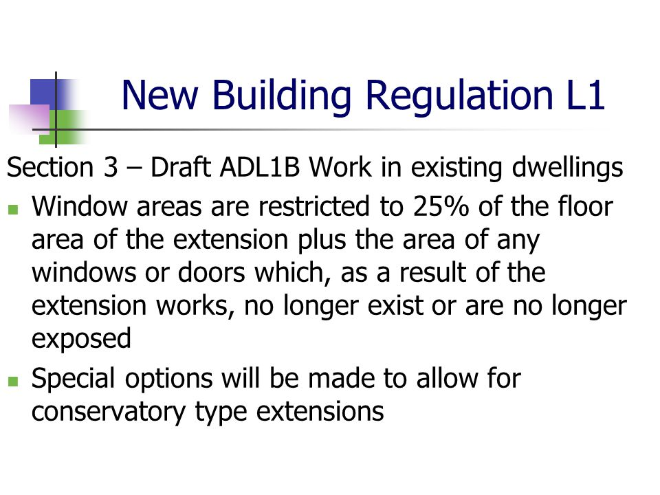 New Building Regulation L1 Section 3 – Draft ADL1B Work in existing dwellings Window areas are restricted to 25% of the floor area of the extension plus the area of any windows or doors which, as a result of the extension works, no longer exist or are no longer exposed Special options will be made to allow for conservatory type extensions