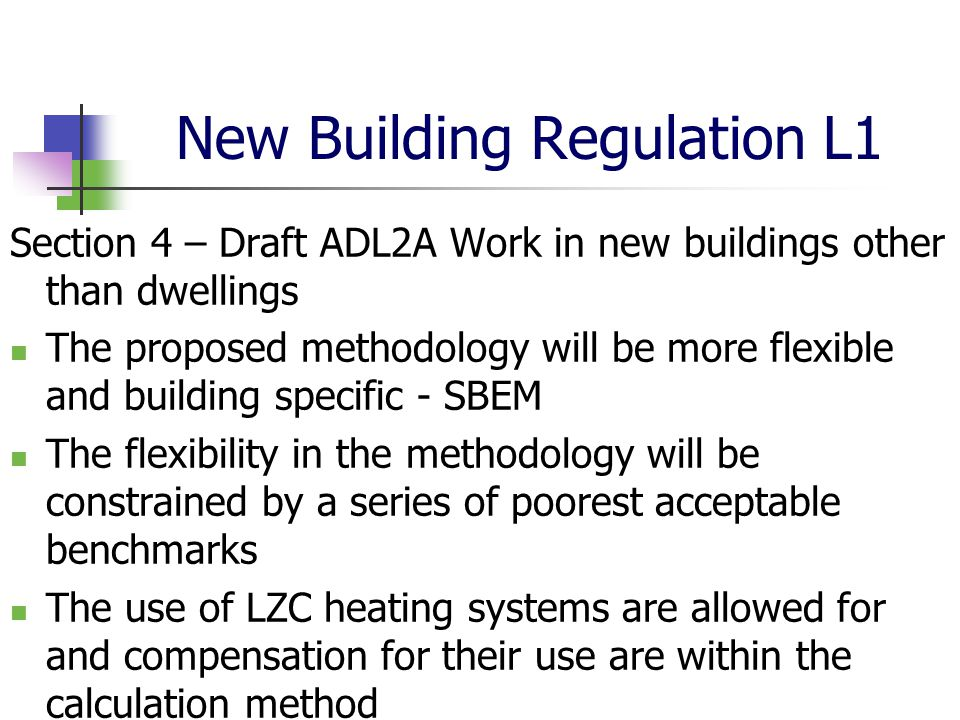 New Building Regulation L1 Section 4 – Draft ADL2A Work in new buildings other than dwellings The proposed methodology will be more flexible and building specific - SBEM The flexibility in the methodology will be constrained by a series of poorest acceptable benchmarks The use of LZC heating systems are allowed for and compensation for their use are within the calculation method