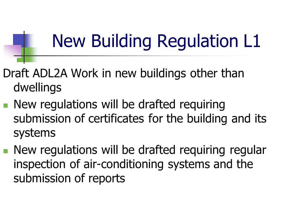 New Building Regulation L1 Draft ADL2A Work in new buildings other than dwellings New regulations will be drafted requiring submission of certificates for the building and its systems New regulations will be drafted requiring regular inspection of air-conditioning systems and the submission of reports
