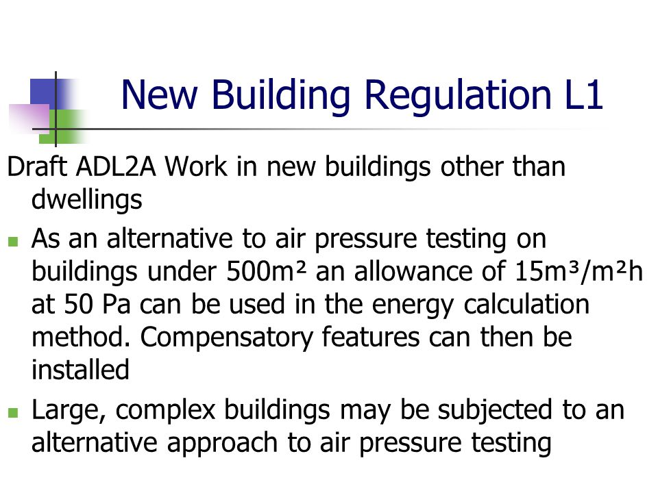 New Building Regulation L1 Draft ADL2A Work in new buildings other than dwellings As an alternative to air pressure testing on buildings under 500m² a