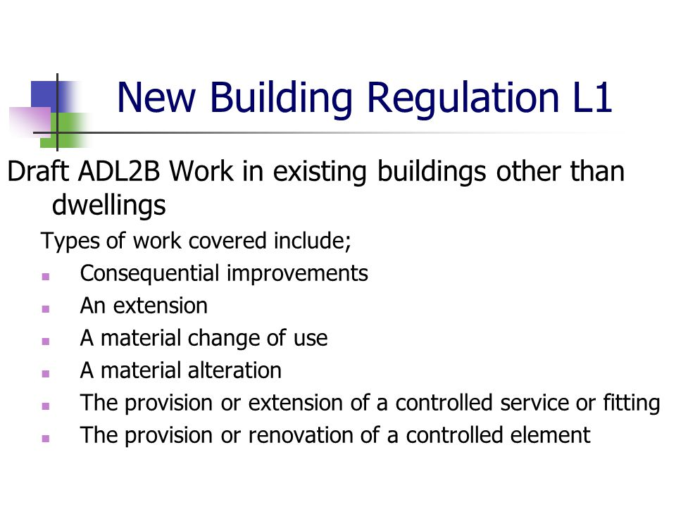 New Building Regulation L1 Draft ADL2B Work in existing buildings other than dwellings Types of work covered include; Consequential improvements An ex