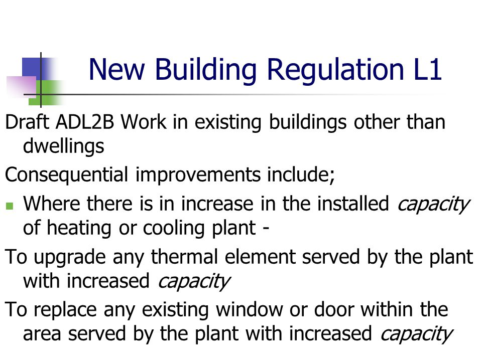 New Building Regulation L1 Draft ADL2B Work in existing buildings other than dwellings Consequential improvements include; Where there is in increase in the installed capacity of heating or cooling plant - To upgrade any thermal element served by the plant with increased capacity To replace any existing window or door within the area served by the plant with increased capacity