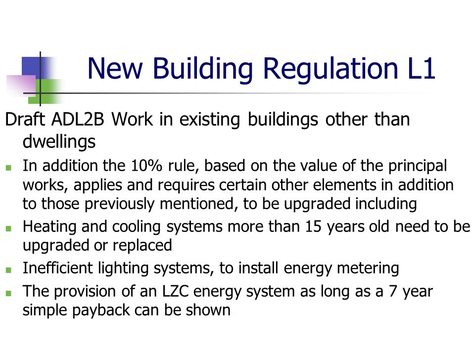 New Building Regulation L1 Draft ADL2B Work in existing buildings other than dwellings In addition the 10% rule, based on the value of the principal works, applies and requires certain other elements in addition to those previously mentioned, to be upgraded including Heating and cooling systems more than 15 years old need to be upgraded or replaced Inefficient lighting systems, to install energy metering The provision of an LZC energy system as long as a 7 year simple payback can be shown