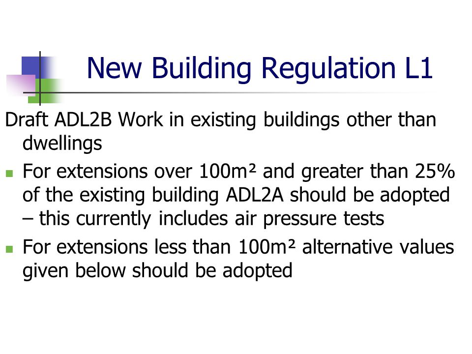 New Building Regulation L1 Draft ADL2B Work in existing buildings other than dwellings For extensions over 100m² and greater than 25% of the existing building ADL2A should be adopted – this currently includes air pressure tests For extensions less than 100m² alternative values given below should be adopted