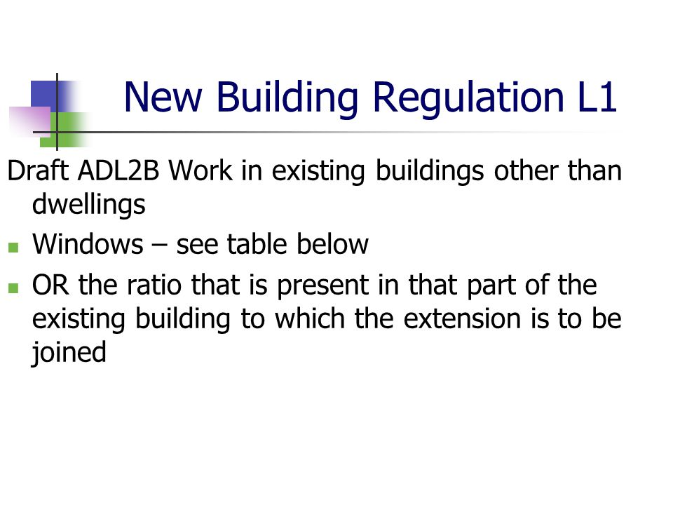 New Building Regulation L1 Draft ADL2B Work in existing buildings other than dwellings Windows – see table below OR the ratio that is present in that part of the existing building to which the extension is to be joined