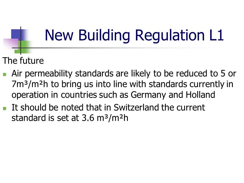 New Building Regulation L1 The future Air permeability standards are likely to be reduced to 5 or 7m³/m²h to bring us into line with standards currently in operation in countries such as Germany and Holland It should be noted that in Switzerland the current standard is set at 3.6 m³/m²h