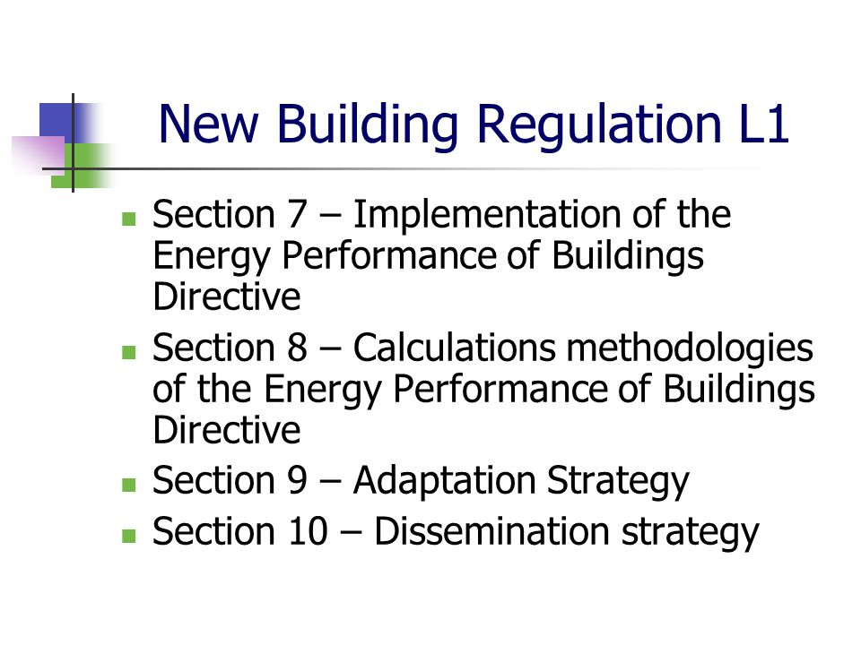 New Building Regulation L1 Section 7 – Implementation of the Energy Performance of Buildings Directive Section 8 – Calculations methodologies of the E