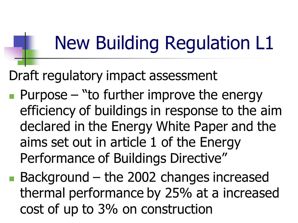New Building Regulation L1 Draft regulatory impact assessment Purpose – to further improve the energy efficiency of buildings in response to the aim declared in the Energy White Paper and the aims set out in article 1 of the Energy Performance of Buildings Directive Background – the 2002 changes increased thermal performance by 25% at a increased cost of up to 3% on construction