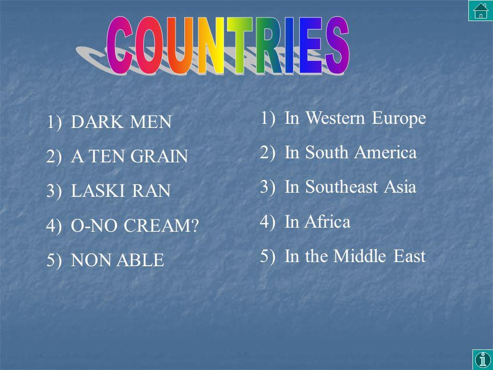 1)DARK MEN 2)A TEN GRAIN 3)LASKI RAN 4)O-NO CREAM? 5)NON ABLE 1)In Western Europe 2)In South America 3)In Southeast Asia 4)In Africa 5)In the Middle E