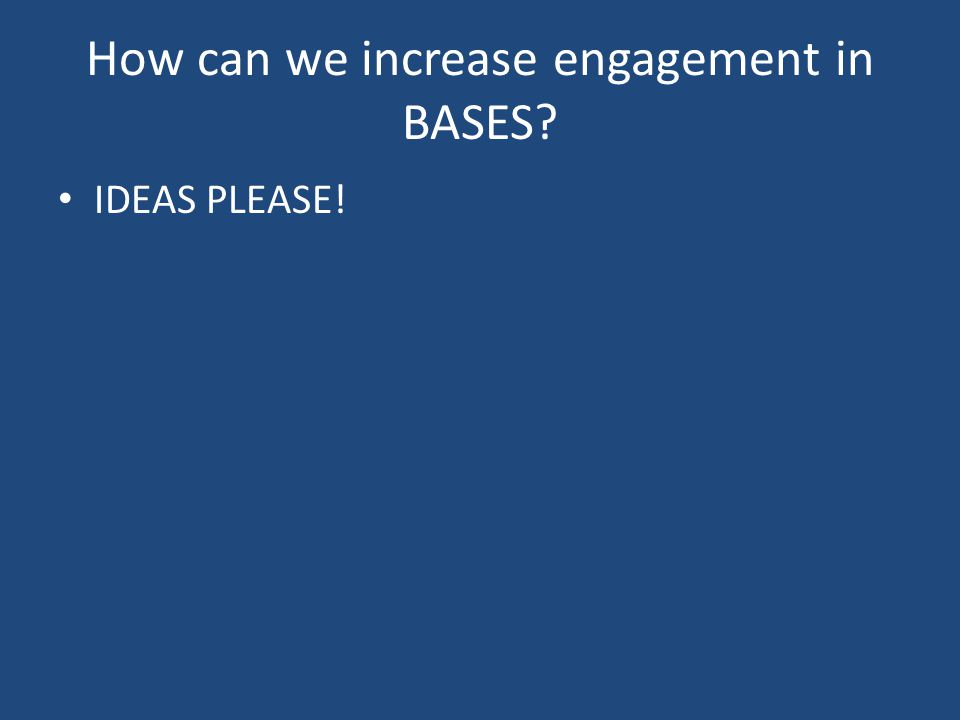 How can we increase engagement in BASES IDEAS PLEASE!