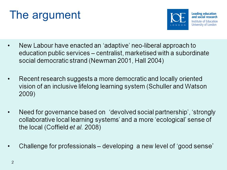 The argument New Labour have enacted an 'adaptive' neo-liberal approach to education public services – centralist, marketised with a subordinate social democratic strand (Newman 2001, Hall 2004) Recent research suggests a more democratic and locally oriented vision of an inclusive lifelong learning system (Schuller and Watson 2009) Need for governance based on 'devolved social partnership', 'strongly collaborative local learning systems' and a more 'ecological' sense of the local (Coffield et al.
