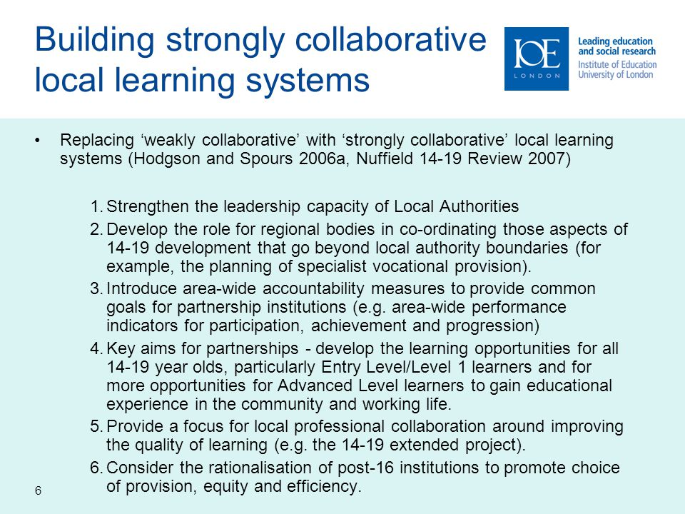 6 Building strongly collaborative local learning systems Replacing 'weakly collaborative' with 'strongly collaborative' local learning systems (Hodgson and Spours 2006a, Nuffield 14-19 Review 2007) 1.Strengthen the leadership capacity of Local Authorities 2.Develop the role for regional bodies in co-ordinating those aspects of 14-19 development that go beyond local authority boundaries (for example, the planning of specialist vocational provision).