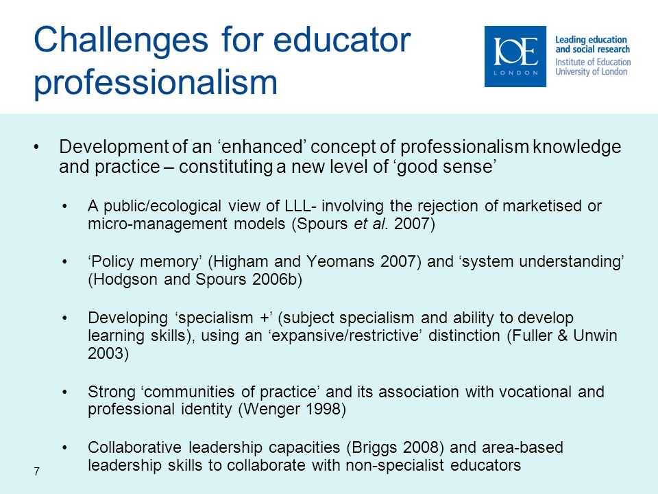 7 Challenges for educator professionalism Development of an 'enhanced' concept of professionalism knowledge and practice – constituting a new level of 'good sense' A public/ecological view of LLL- involving the rejection of marketised or micro-management models (Spours et al.