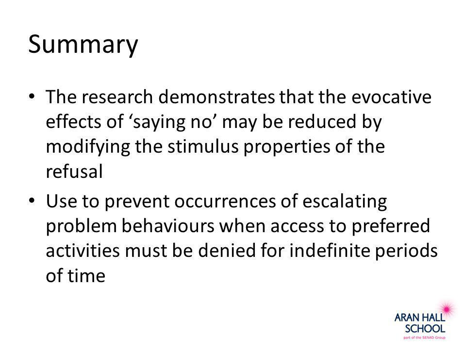 Summary The research demonstrates that the evocative effects of 'saying no' may be reduced by modifying the stimulus properties of the refusal Use to prevent occurrences of escalating problem behaviours when access to preferred activities must be denied for indefinite periods of time