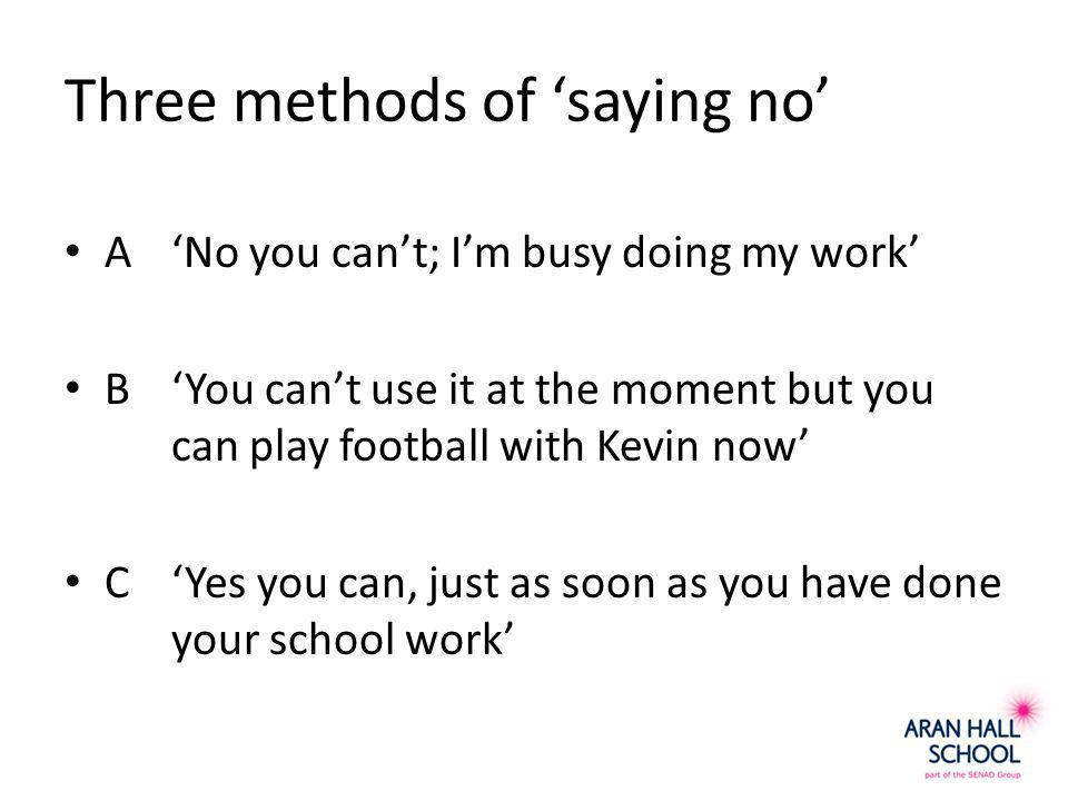 Three methods of 'saying no' A'No you can't; I'm busy doing my work' B'You can't use it at the moment but you can play football with Kevin now' C'Yes