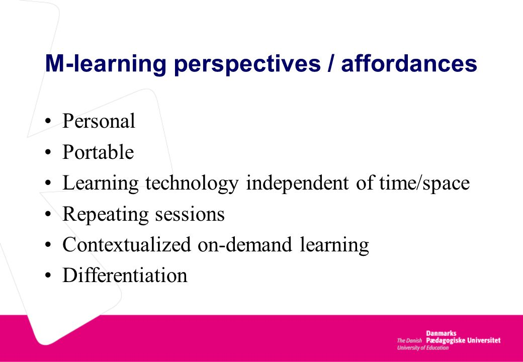 M-learning perspectives / affordances Personal Portable Learning technology independent of time/space Repeating sessions Contextualized on-demand learning Differentiation