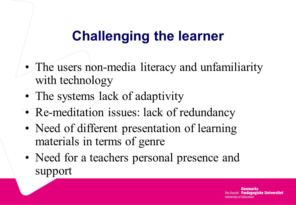 Challenging the learner The users non-media literacy and unfamiliarity with technology The systems lack of adaptivity Re-meditation issues: lack of redundancy Need of different presentation of learning materials in terms of genre Need for a teachers personal presence and support