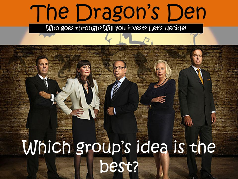 The Dragon's Den Who goes through Will you invest Let's decide! Which group's idea is the best