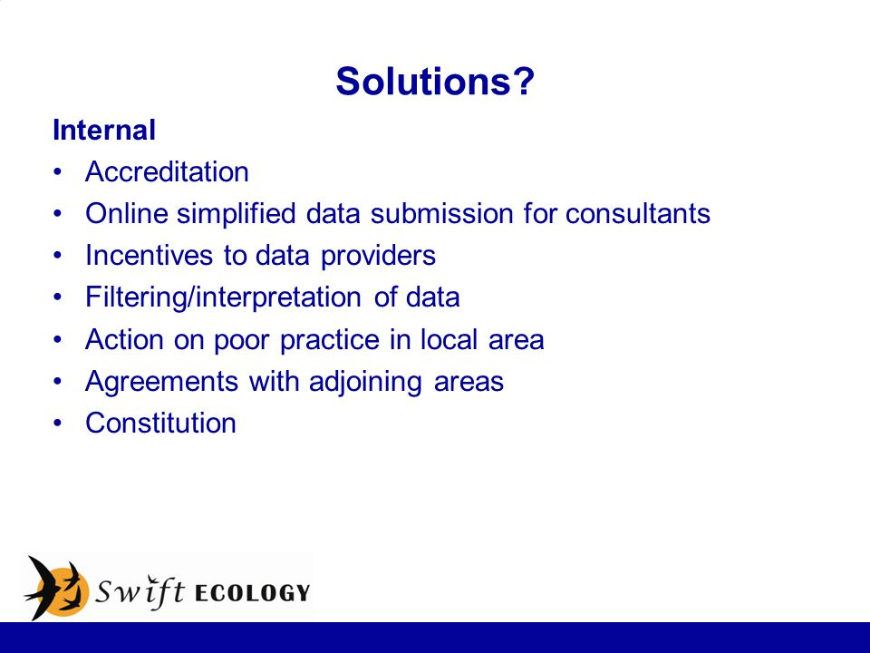 Solutions? Internal Accreditation Online simplified data submission for consultants Incentives to data providers Filtering/interpretation of data Acti