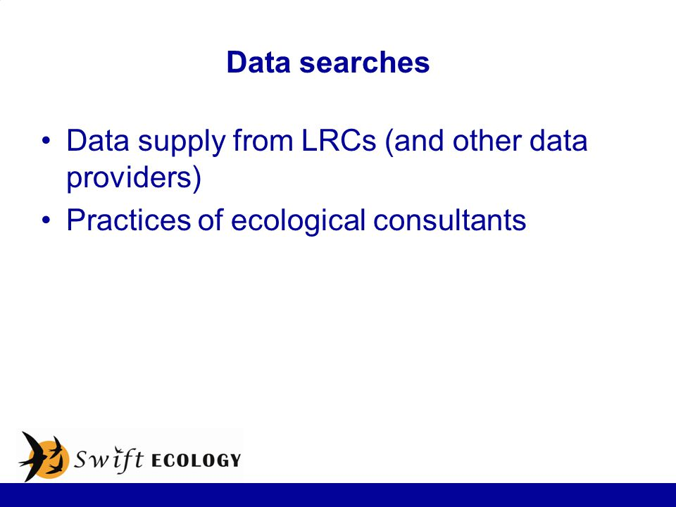 Data searches Data supply from LRCs (and other data providers) Practices of ecological consultants